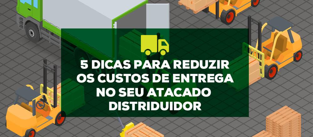 5 dicas para reduzir os custos de entrega no seu Atacado Distribuidor