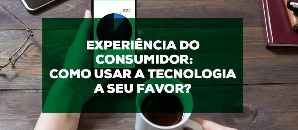Experiência do consumidor: como usar a tecnologia a seu favor?