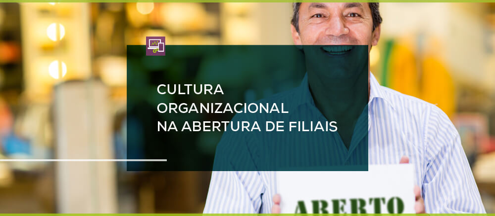 Cultura Organizacional: Porque ela pode te ajudar (ou atrapalhar) na abertura de filiais